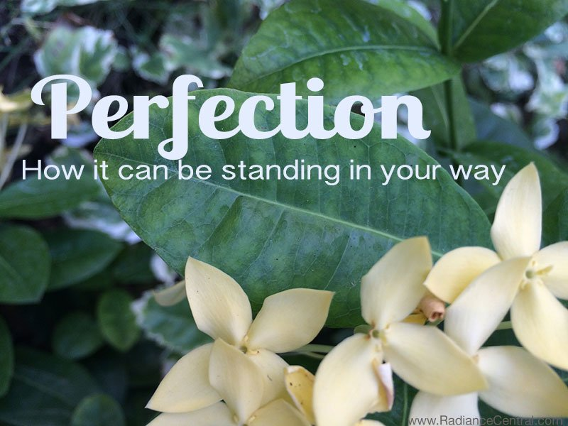 Perfection--How-It-Can-Be-Standing-In-Your-Way---www.RadianceCentral.com